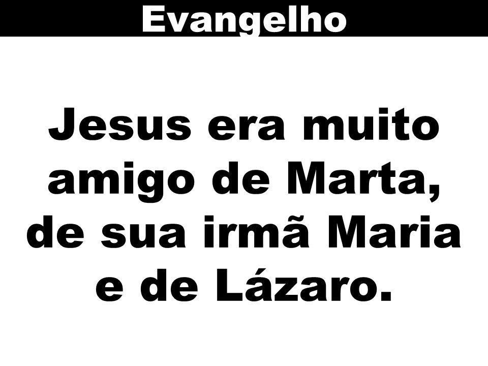 Jesus era muito amigo de Marta, de sua irmã Maria e de Lázaro. Evangelho