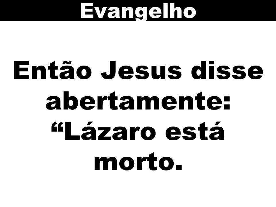 Então Jesus disse abertamente: Lázaro está morto. Evangelho