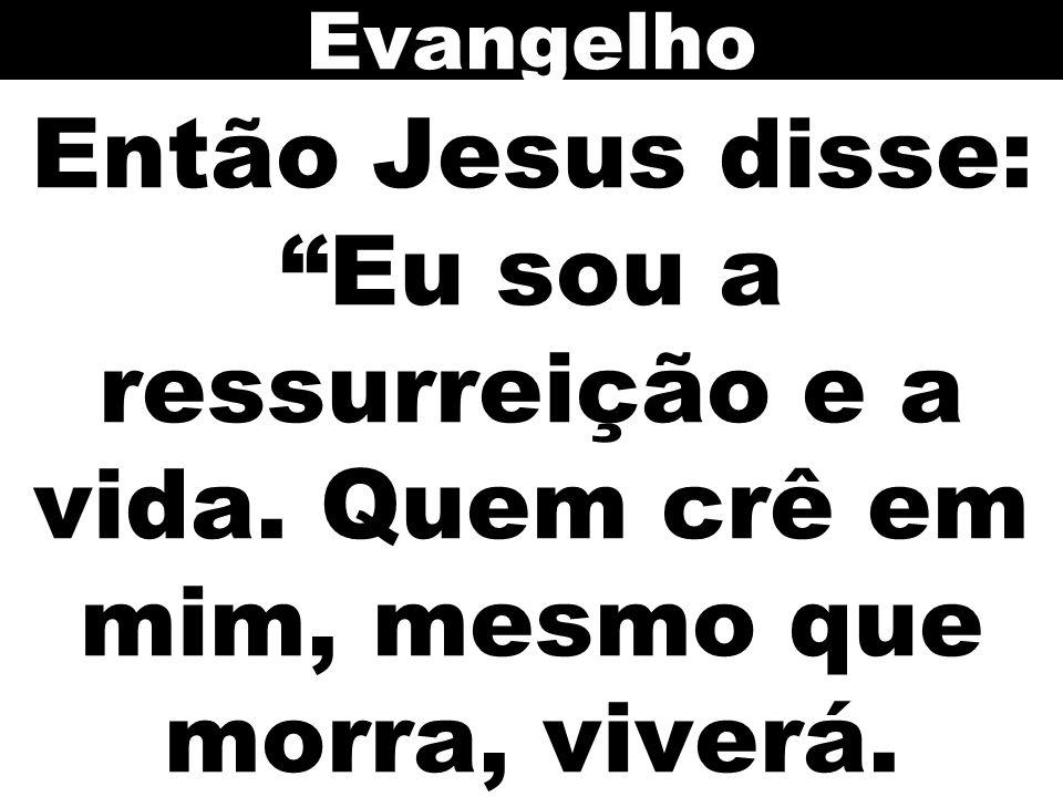 Então Jesus disse: Eu sou a ressurreição e a vida. Quem crê em mim, mesmo que morra, viverá. Evangelho