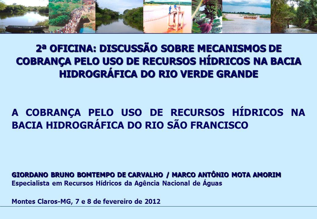 2ª OFICINA: DISCUSSÃO SOBRE MECANISMOS DE COBRANÇA PELO USO DE RECURSOS HÍDRICOS NA BACIA HIDROGRÁFICA DO RIO VERDE GRANDE A COBRANÇA PELO USO DE RECURSOS HÍDRICOS NA BACIA HIDROGRÁFICA DO RIO SÃO FRANCISCO GIORDANO BRUNO BOMTEMPO DE CARVALHO / MARCO ANTÔNIO MOTA AMORIM Especialista em Recursos Hídricos da Agência Nacional de Águas Montes Claros-MG, 7 e 8 de fevereiro de 2012