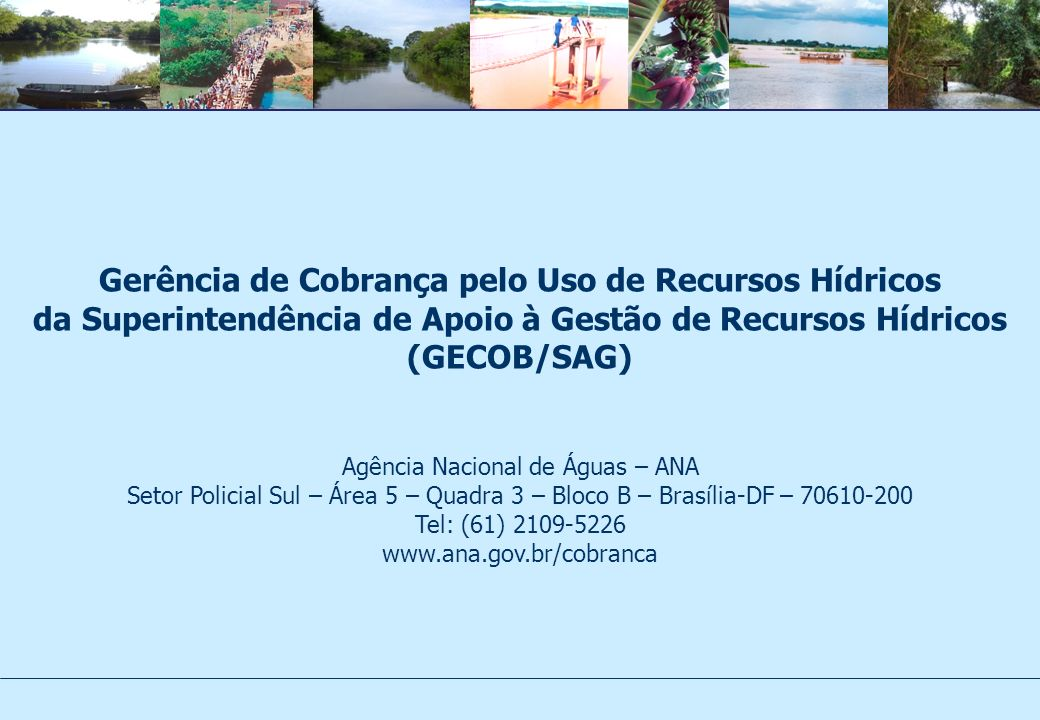 Gerência de Cobrança pelo Uso de Recursos Hídricos da Superintendência de Apoio à Gestão de Recursos Hídricos (GECOB/SAG) Agência Nacional de Águas –
