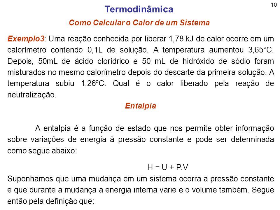 10 Termodinâmica Como Calcular o Calor de um Sistema Exemplo3: Uma reação conhecida por liberar 1,78 kJ de calor ocorre em um calorímetro contendo 0,1
