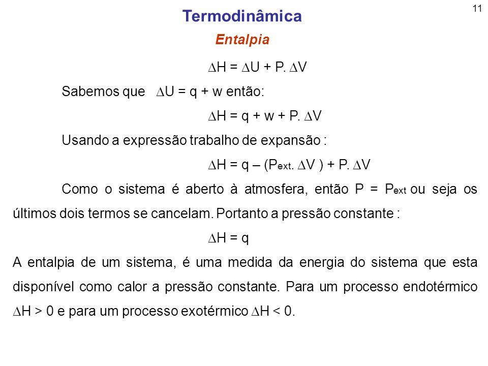 11 Termodinâmica Entalpia H = U + P. V Sabemos que U = q + w então: H = q + w + P. V Usando a expressão trabalho de expansão : H = q – (P ext. V ) + P