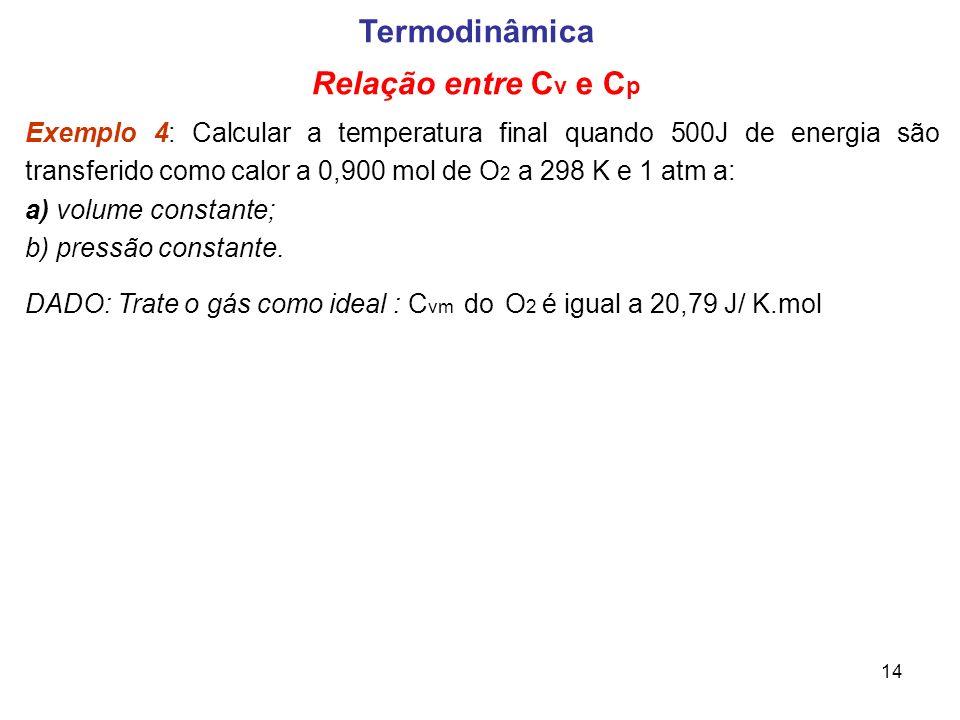 14 Termodinâmica Relação entre C v e C p Exemplo 4: Calcular a temperatura final quando 500J de energia são transferido como calor a 0,900 mol de O 2