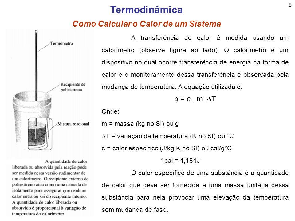 9 Termodinâmica Como Calcular o Calor de um Sistema Se multiplicarmos o calor específico pela massa calculamos o que conhecemos como capacidade calorífica (C) como segue a equação abaixo: C = c.