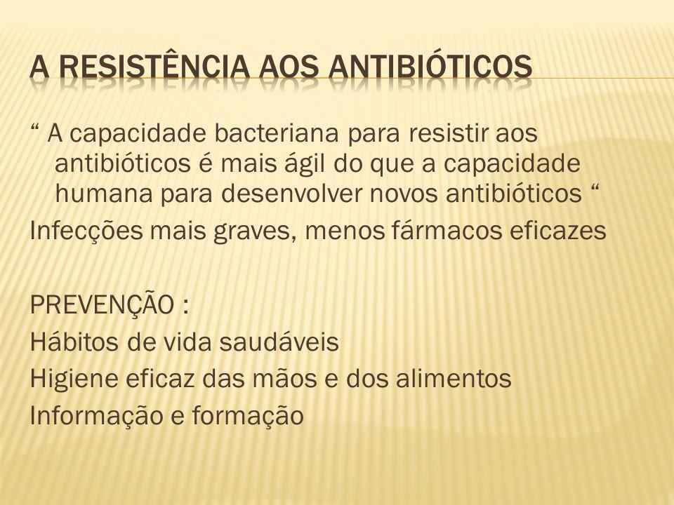 A capacidade bacteriana para resistir aos antibióticos é mais ágil do que a capacidade humana para desenvolver novos antibióticos Infecções mais graves, menos fármacos eficazes PREVENÇÃO : Hábitos de vida saudáveis Higiene eficaz das mãos e dos alimentos Informação e formação