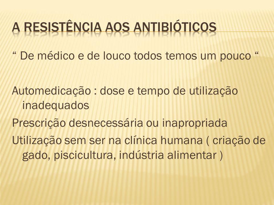 De médico e de louco todos temos um pouco Automedicação : dose e tempo de utilização inadequados Prescrição desnecessária ou inapropriada Utilização sem ser na clínica humana ( criação de gado, piscicultura, indústria alimentar )