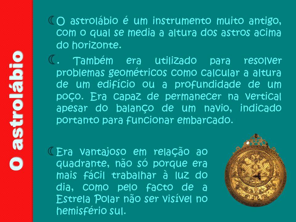 O astrolábio O astrolábio é um instrumento muito antigo, com o qual se media a altura dos astros acima do horizonte.. Também era utilizado para resolv