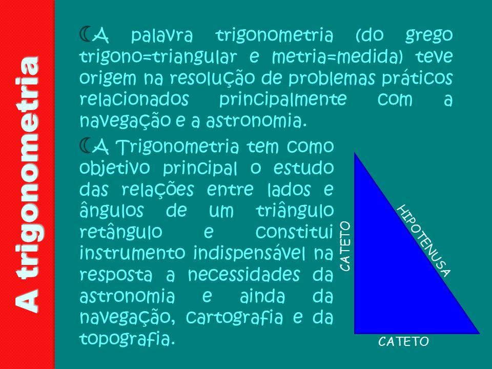 A trigonometria A palavra trigonometria (do grego trigono=triangular e metria=medida) teve origem na resolução de problemas práticos relacionados prin