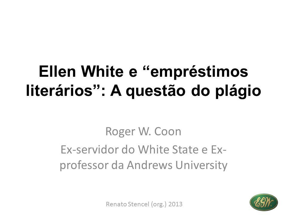 Ellen White e empréstimos literários: A questão do plágio Roger W. Coon Ex-servidor do White State e Ex- professor da Andrews University Renato Stence