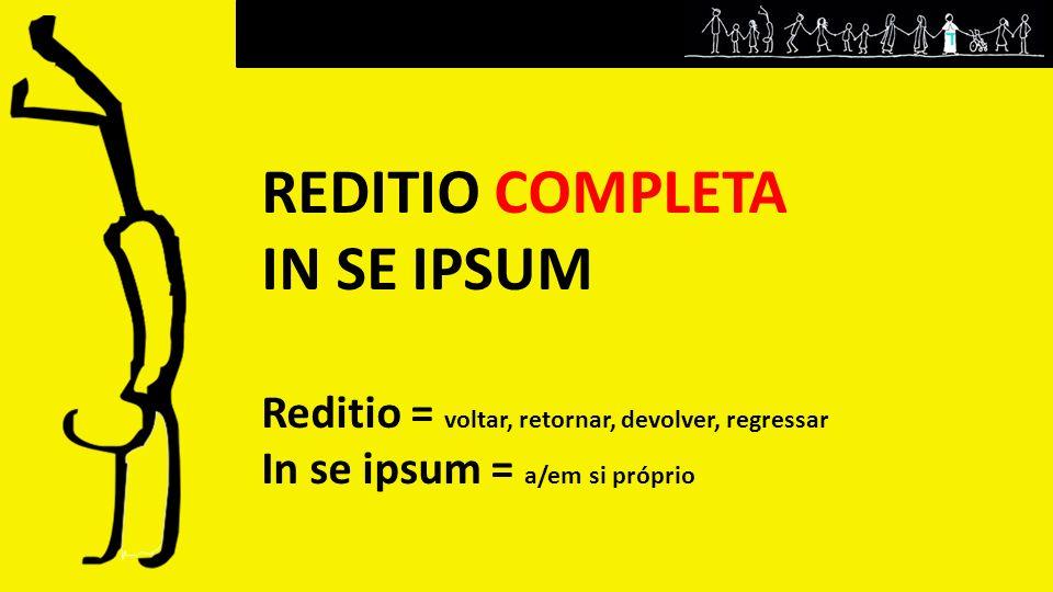 REDITIO COMPLETA IN SE IPSUM Reditio = voltar, retornar, devolver, regressar In se ipsum = a/em si próprio