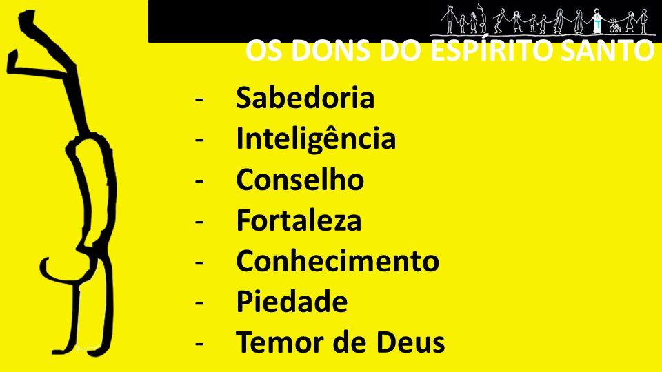 -Sabedoria -Inteligência -Conselho -Fortaleza -Conhecimento -Piedade -Temor de Deus OS DONS DO ESPÍRITO SANTO