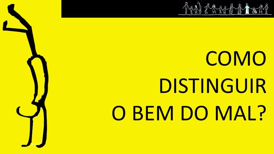 COMO DISTINGUIR O BEM DO MAL?