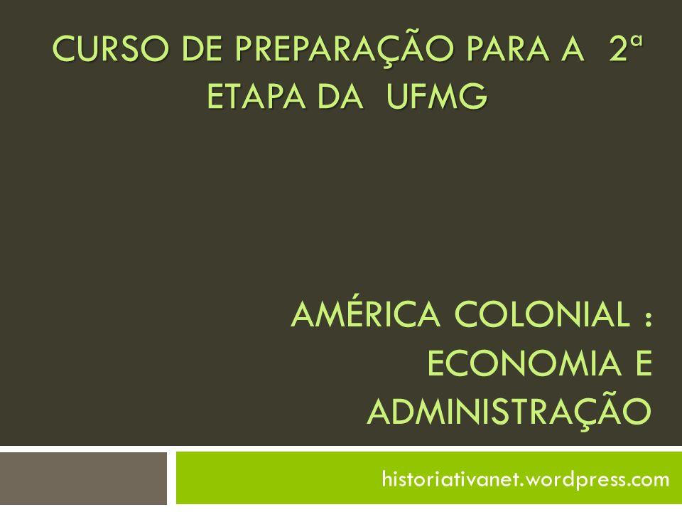 AMÉRICA COLONIAL : ECONOMIA E ADMINISTRAÇÃO historiativanet.wordpress.com CURSO DE PREPARAÇÃO PARA A 2ª ETAPA DA UFMG