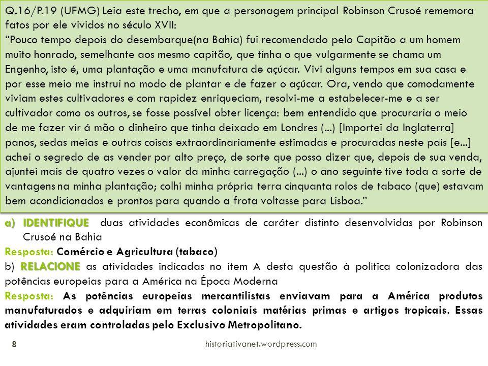 historiativanet.wordpress.com 8 Q.16/P.19 (UFMG) Leia este trecho, em que a personagem principal Robinson Crusoé rememora fatos por ele vividos no século XVII: Pouco tempo depois do desembarque(na Bahia) fui recomendado pelo Capitão a um homem muito honrado, semelhante aos mesmo capitão, que tinha o que vulgarmente se chama um Engenho, isto é, uma plantação e uma manufatura de açúcar.
