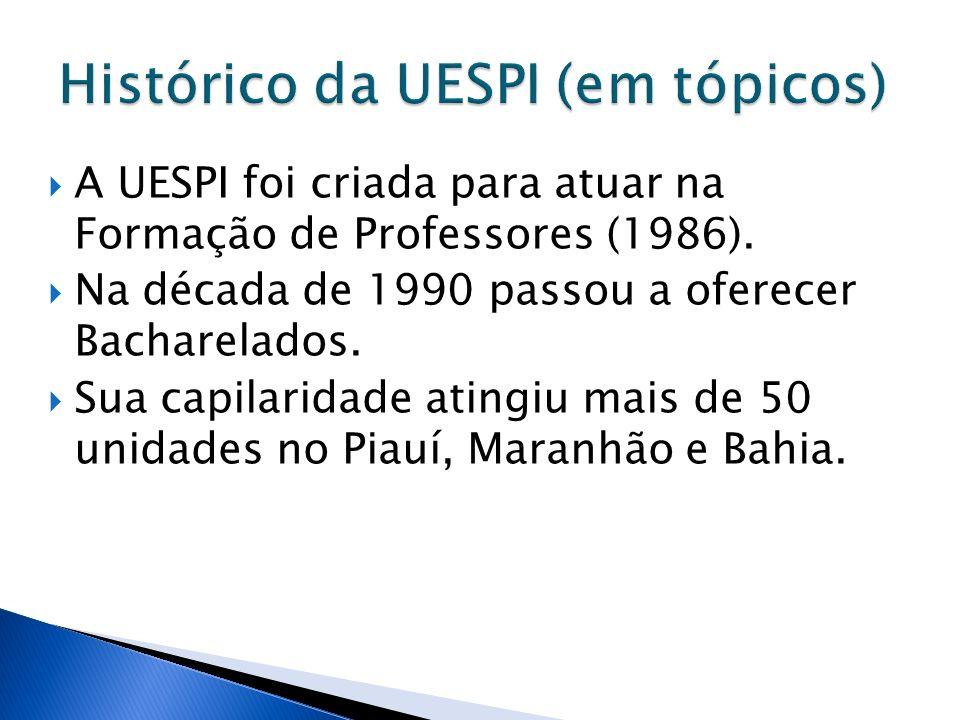 A UESPI foi criada para atuar na Formação de Professores (1986). Na década de 1990 passou a oferecer Bacharelados. Sua capilaridade atingiu mais de 50
