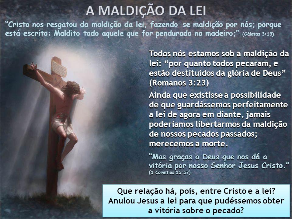 Cristo nos resgatou da maldição da lei, fazendo-se maldição por nós; porque está escrito: Maldito todo aquele que for pendurado no madeiro; (Gálatas 3