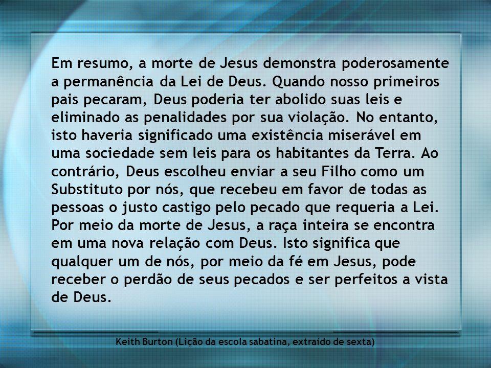 Em resumo, a morte de Jesus demonstra poderosamente a permanência da Lei de Deus. Quando nosso primeiros pais pecaram, Deus poderia ter abolido suas l