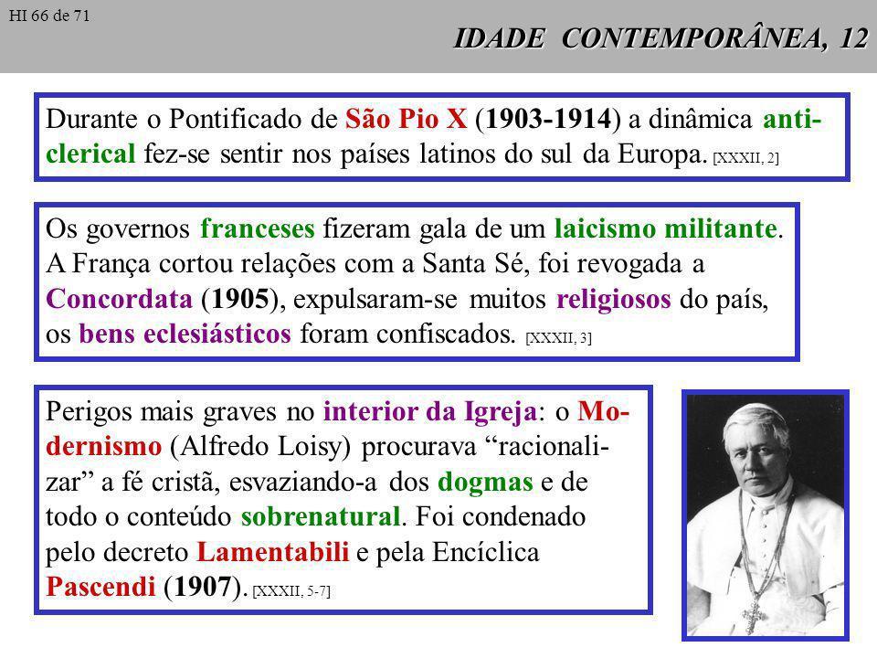 IDADE CONTEMPORÂNEA, 12 Durante o Pontificado de São Pio X (1903-1914) a dinâmica anti- clerical fez-se sentir nos países latinos do sul da Europa.