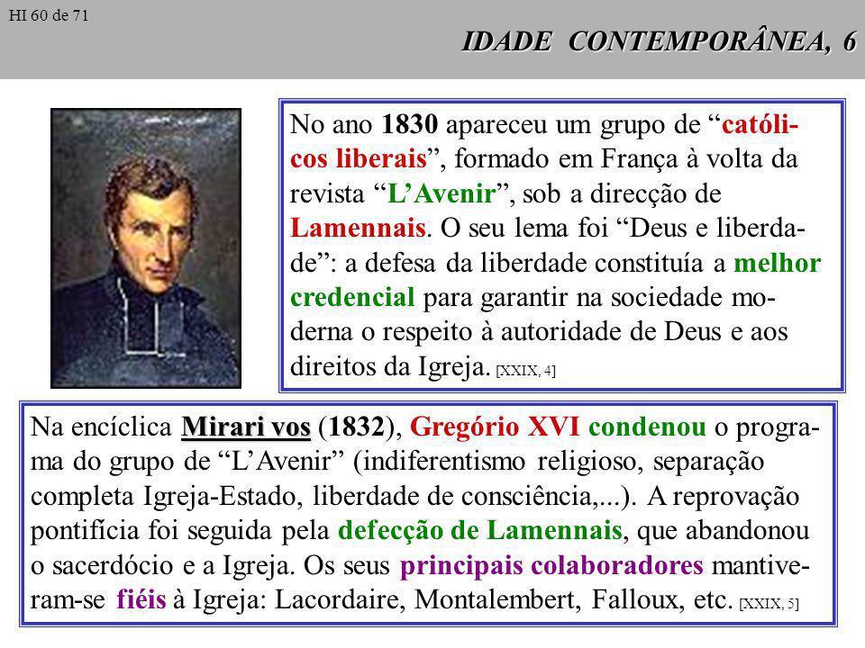 IDADE CONTEMPORÂNEA, 6 No ano 1830 apareceu um grupo de católi- cos liberais, formado em França à volta da revista LAvenir, sob a direcção de Lamennai