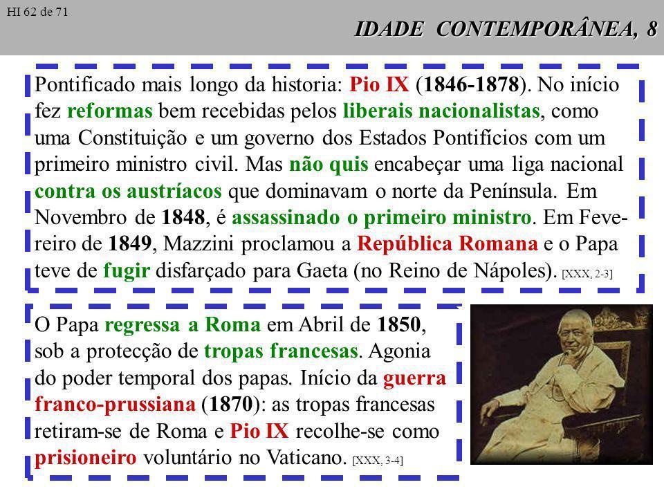 IDADE CONTEMPORÂNEA, 8 Pontificado mais longo da historia: Pio IX (1846-1878). No início fez reformas bem recebidas pelos liberais nacionalistas, como