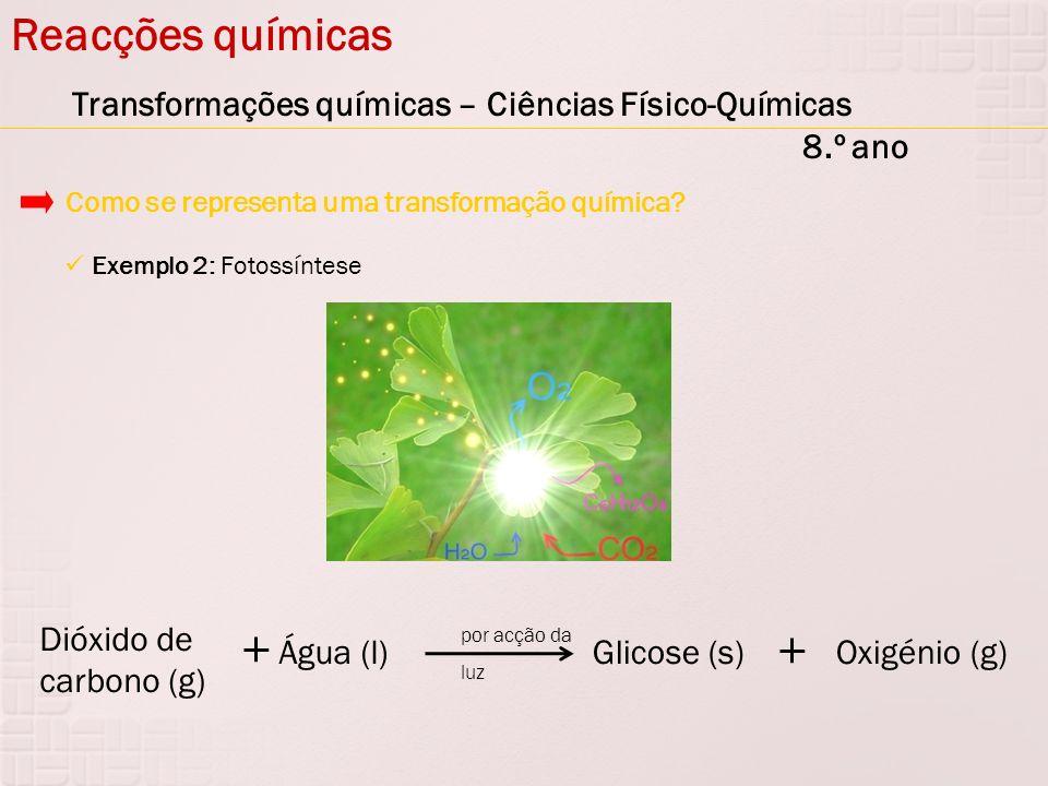 Reacções químicas Transformações químicas – Ciências Físico-Químicas 8.º ano Exemplo 2: Fotossíntese Como se representa uma transformação química? Dió