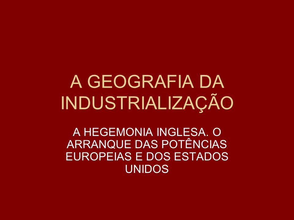 A GEOGRAFIA DA INDUSTRIALIZAÇÃO A HEGEMONIA INGLESA. O ARRANQUE DAS POTÊNCIAS EUROPEIAS E DOS ESTADOS UNIDOS