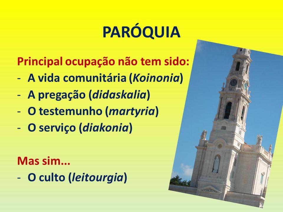 PARÓQUIA Principal ocupação não tem sido: -A vida comunitária (Koinonia) -A pregação (didaskalia) -O testemunho (martyria) -O serviço (diakonia) Mas s