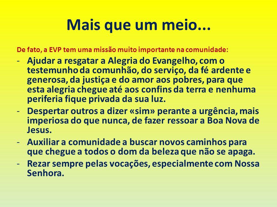 Mais que um meio... De fato, a EVP tem uma missão muito importante na comunidade: -Ajudar a resgatar a Alegria do Evangelho, com o testemunho da comun