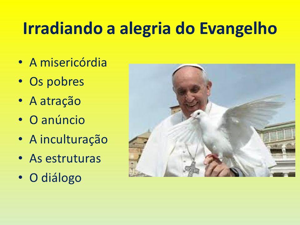 Irradiando a alegria do Evangelho A misericórdia Os pobres A atração O anúncio A inculturação As estruturas O diálogo