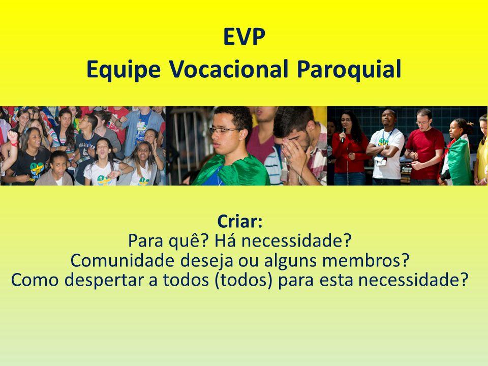 EVP Equipe Vocacional Paroquial Criar: Para quê? Há necessidade? Comunidade deseja ou alguns membros? Como despertar a todos (todos) para esta necessi