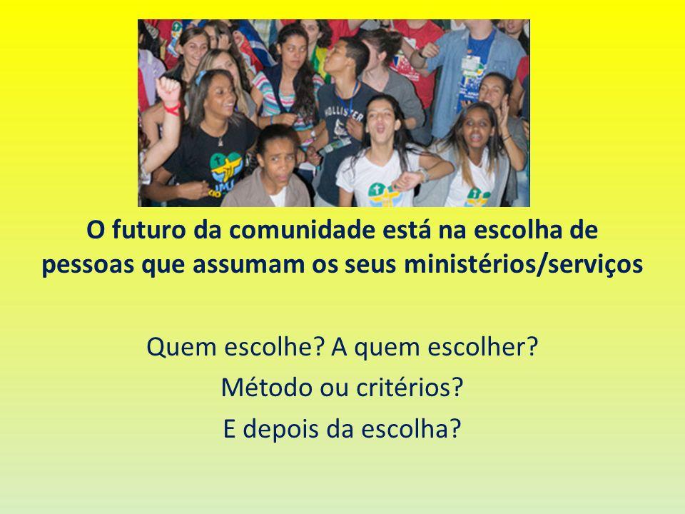 O futuro da comunidade está na escolha de pessoas que assumam os seus ministérios/serviços Quem escolhe? A quem escolher? Método ou critérios? E depoi