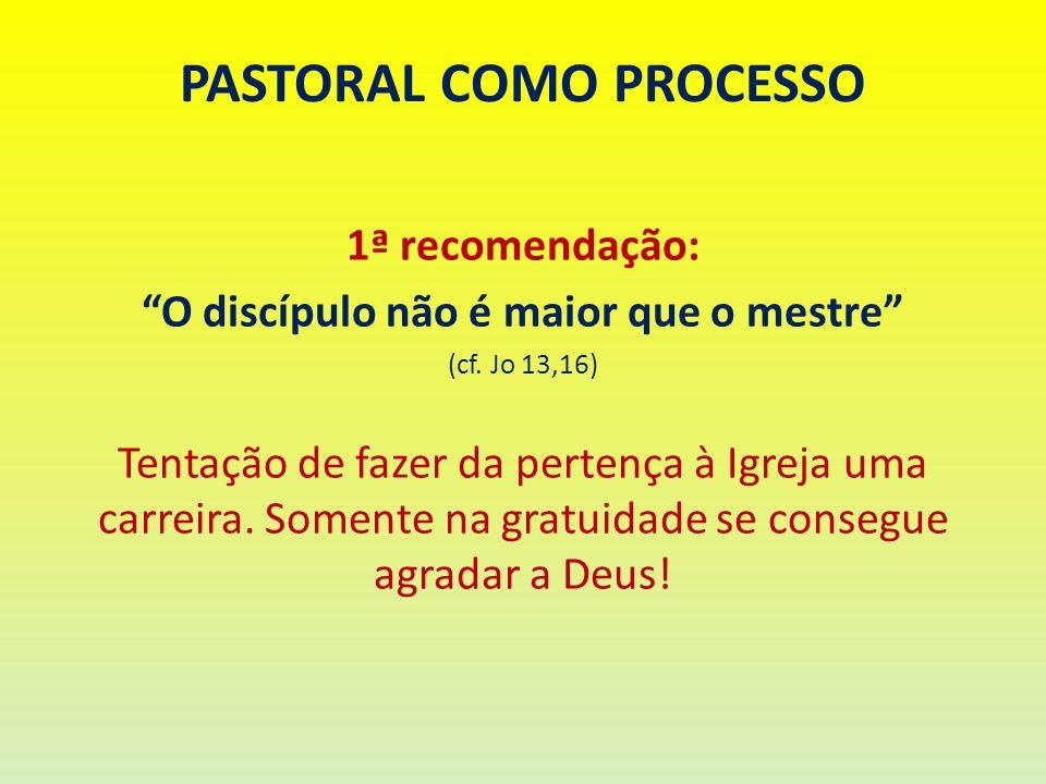 PASTORAL COMO PROCESSO 1ª recomendação: O discípulo não é maior que o mestre (cf. Jo 13,16) Tentação de fazer da pertença à Igreja uma carreira. Somen