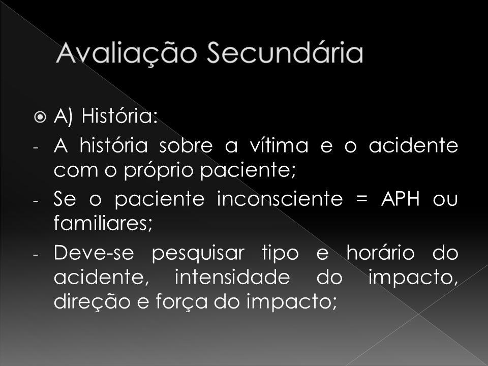 A) História: - A história sobre a vítima e o acidente com o próprio paciente; - Se o paciente inconsciente = APH ou familiares; - Deve-se pesquisar ti