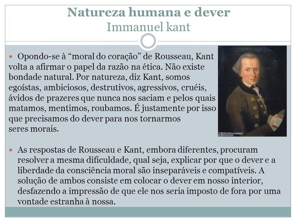 Natureza humana e dever Immanuel kant Opondo-se à moral do coração de Rousseau, Kant volta a afirmar o papel da razão na ética. Não existe bondade nat