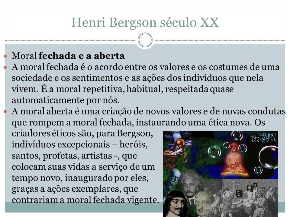 Henri Bergson século XX Moral fechada e a aberta A moral fechada é o acordo entre os valores e os costumes de uma sociedade e os sentimentos e as açõe