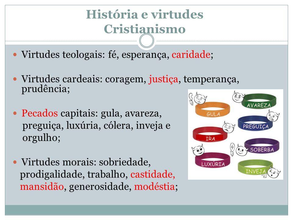 História e virtudes Cristianismo Virtudes teologais: fé, esperança, caridade; Virtudes cardeais: coragem, justiça, temperança, prudência; Pecados capi