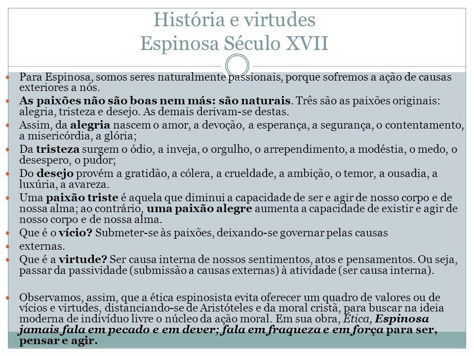 História e virtudes Espinosa Século XVII Para Espinosa, somos seres naturalmente passionais, porque sofremos a ação de causas exteriores a nós. As pai