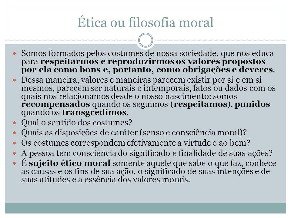 Ética ou filosofia moral Somos formados pelos costumes de nossa sociedade, que nos educa para respeitarmos e reproduzirmos os valores propostos por el