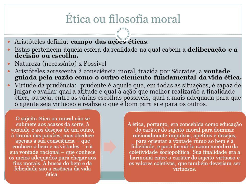 Ética ou filosofia moral Aristóteles definiu: campo das ações éticas. Estas pertencem àquela esfera da realidade na qual cabem a deliberação e a decis