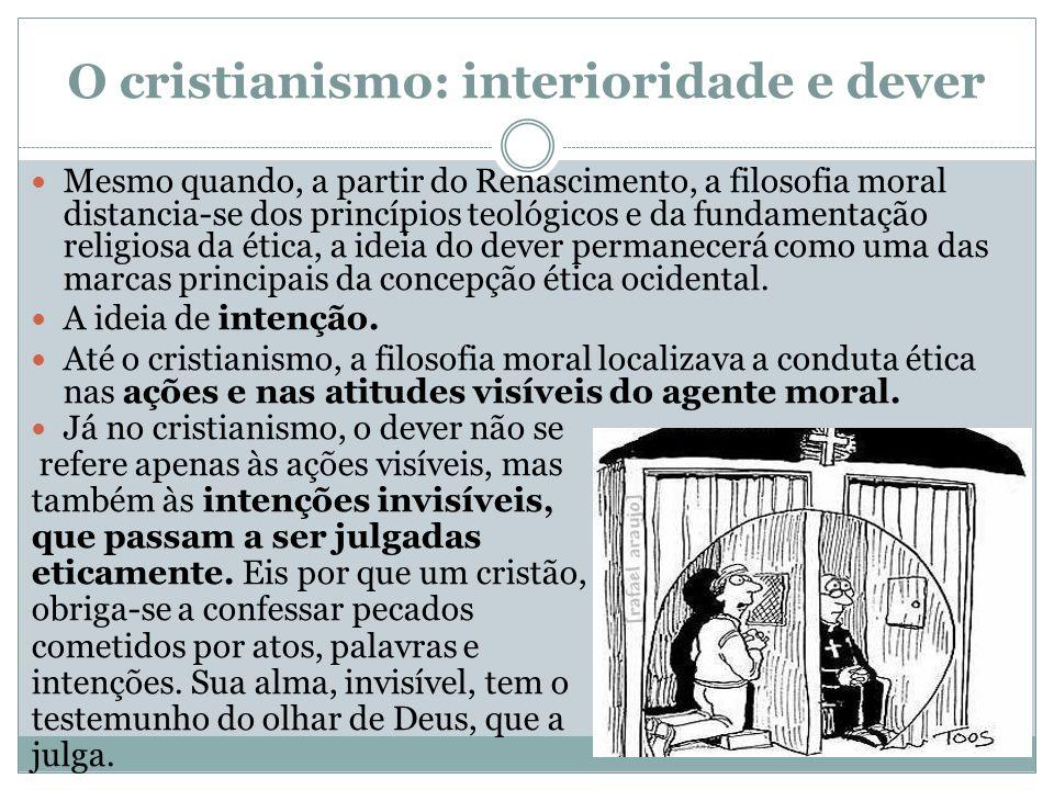 O cristianismo: interioridade e dever Mesmo quando, a partir do Renascimento, a filosofia moral distancia-se dos princípios teológicos e da fundamenta
