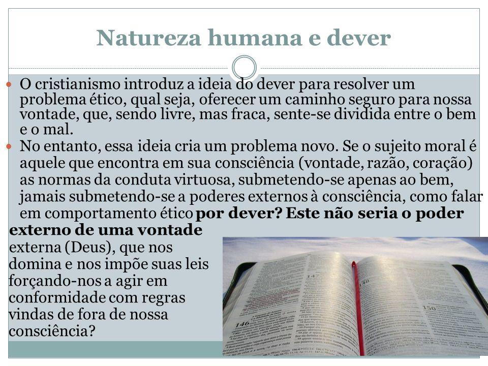 Natureza humana e dever O cristianismo introduz a ideia do dever para resolver um problema ético, qual seja, oferecer um caminho seguro para nossa von