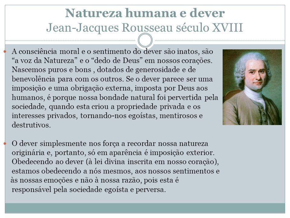 Natureza humana e dever Jean-Jacques Rousseau século XVIII A consciência moral e o sentimento do dever são inatos, são a voz da Natureza e o dedo de D