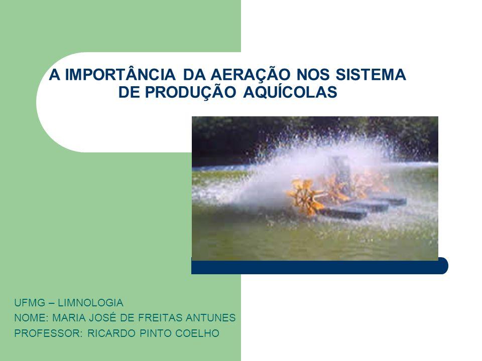 A IMPORTÂNCIA DA AERAÇÃO NOS SISTEMA DE PRODUÇÃO AQUÍCOLAS UFMG – LIMNOLOGIA NOME: MARIA JOSÉ DE FREITAS ANTUNES PROFESSOR: RICARDO PINTO COELHO