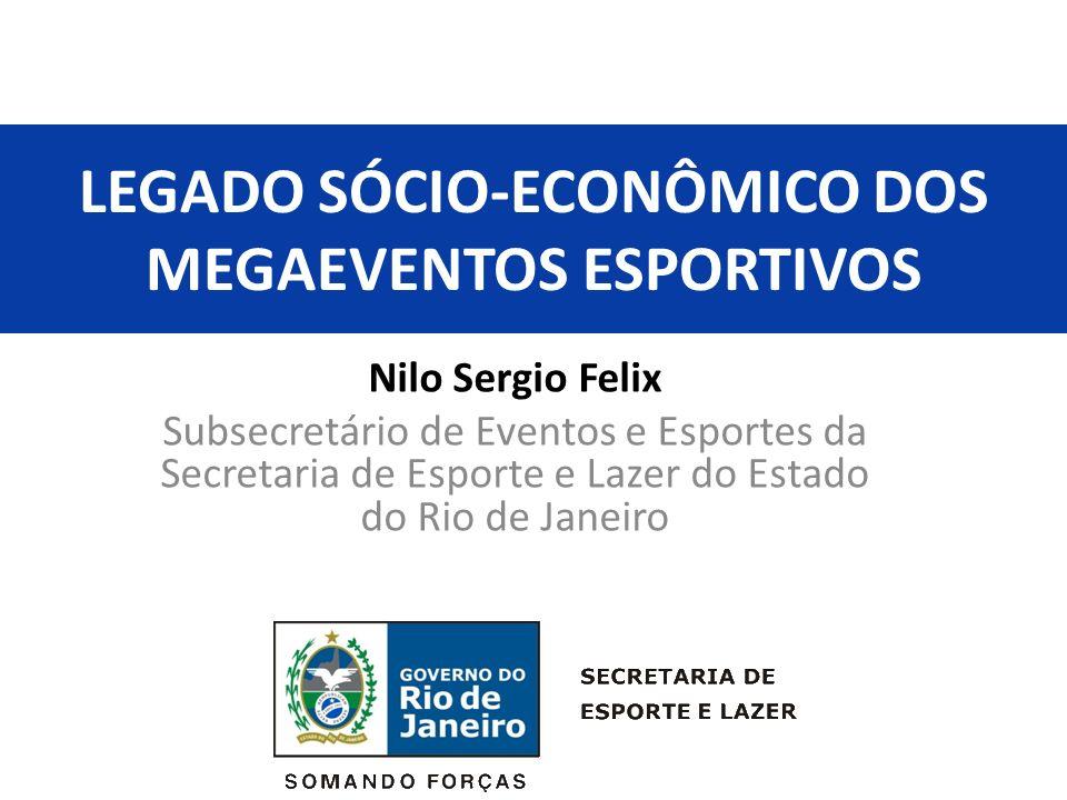 LEGADO SÓCIO-ECONÔMICO DOS MEGAEVENTOS ESPORTIVOS Nilo Sergio Felix Subsecretário de Eventos e Esportes da Secretaria de Esporte e Lazer do Estado do Rio de Janeiro
