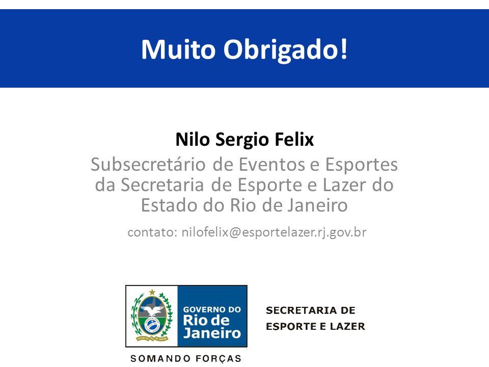 Muito Obrigado! Nilo Sergio Felix Subsecretário de Eventos e Esportes da Secretaria de Esporte e Lazer do Estado do Rio de Janeiro contato: nilofelix@