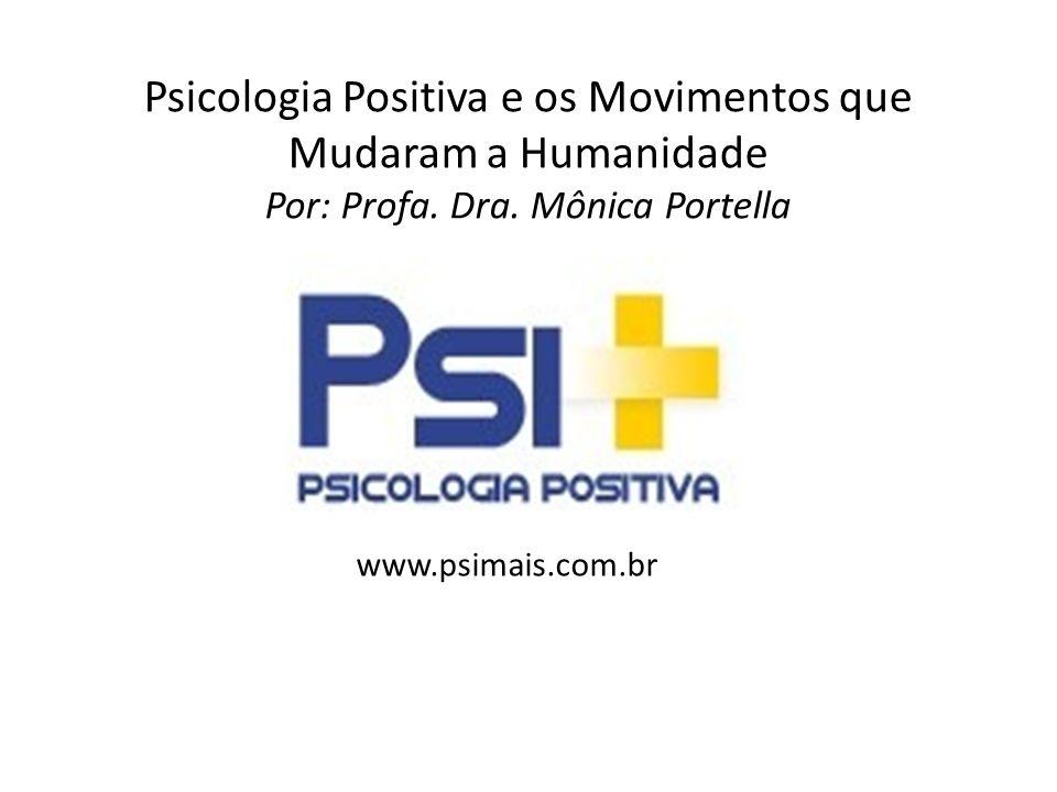 Psicologia Positiva e os Movimentos que Mudaram a Humanidade Por: Profa. Dra. Mônica Portella www.psimais.com.br