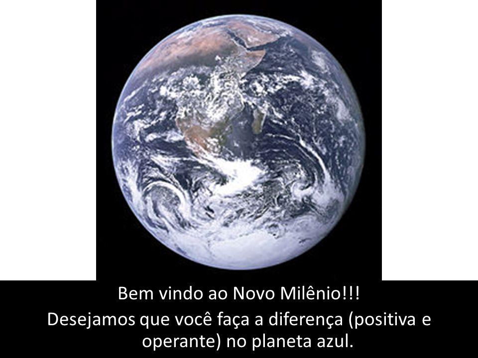 Bem vindo ao Novo Milênio!!! Desejamos que você faça a diferença (positiva e operante) no planeta azul.