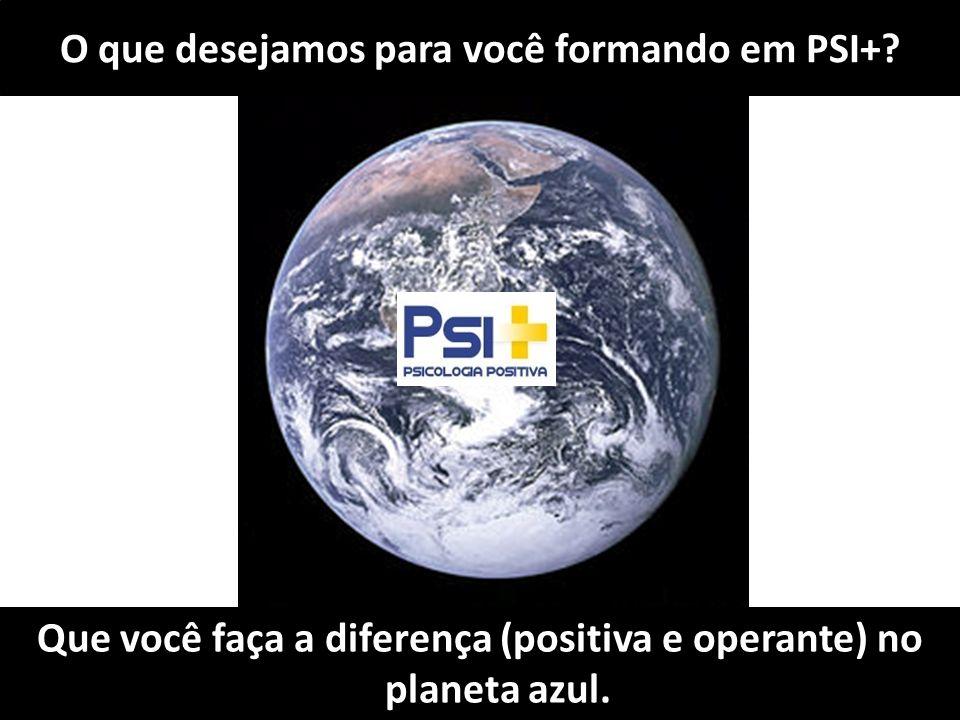 O que desejamos para você formando em PSI+? Que você faça a diferença (positiva e operante) no planeta azul.