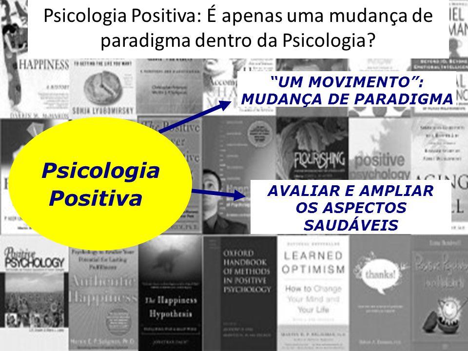UM MOVIMENTO: MUDANÇA DE PARADIGMA AVALIAR E AMPLIAR OS ASPECTOS SAUDÁVEIS Psicologia Positiva Psicologia Positiva: É apenas uma mudança de paradigma